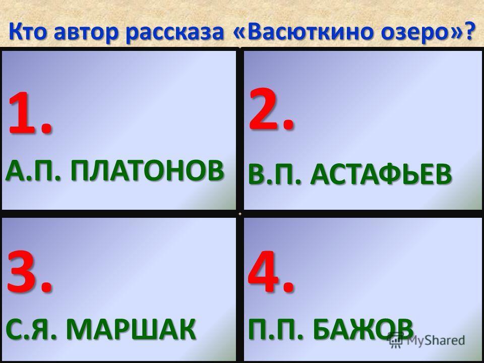 Кто автор рассказа «Васюткино озеро»? 1. А.П. ПЛАТОНОВ 2. В.П. АСТАФЬЕВ 3. С.Я. МАРШАК 4. П.П. БАЖОВ