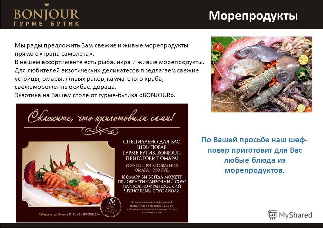 Морепродукты Мы рады предложить Вам свежие и живые морепродукты прямо с «трапа самолета». В нашем ассортименте есть рыба, икра и живые морепродукты. Для любителей экзотических деликатесов предлагаем свежие устрицы, омары, живых раков, камчатского кра