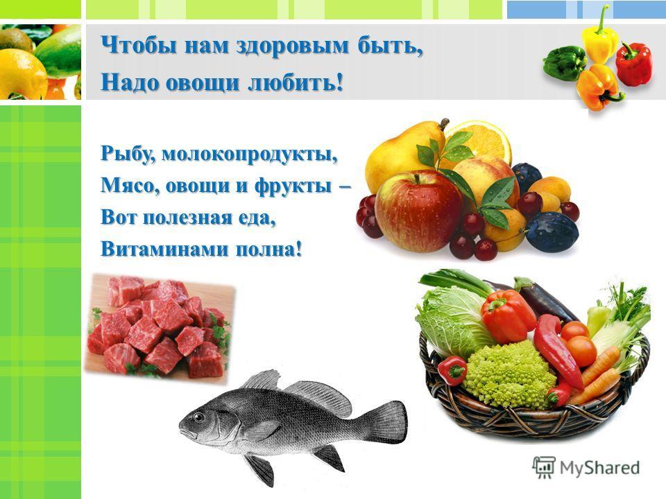 Чтобы нам здоровым быть, Надо овощи любить! Рыбу, молокопродукты, Мясо, овощи и фрукты – Вот полезная еда, Витаминами полна!