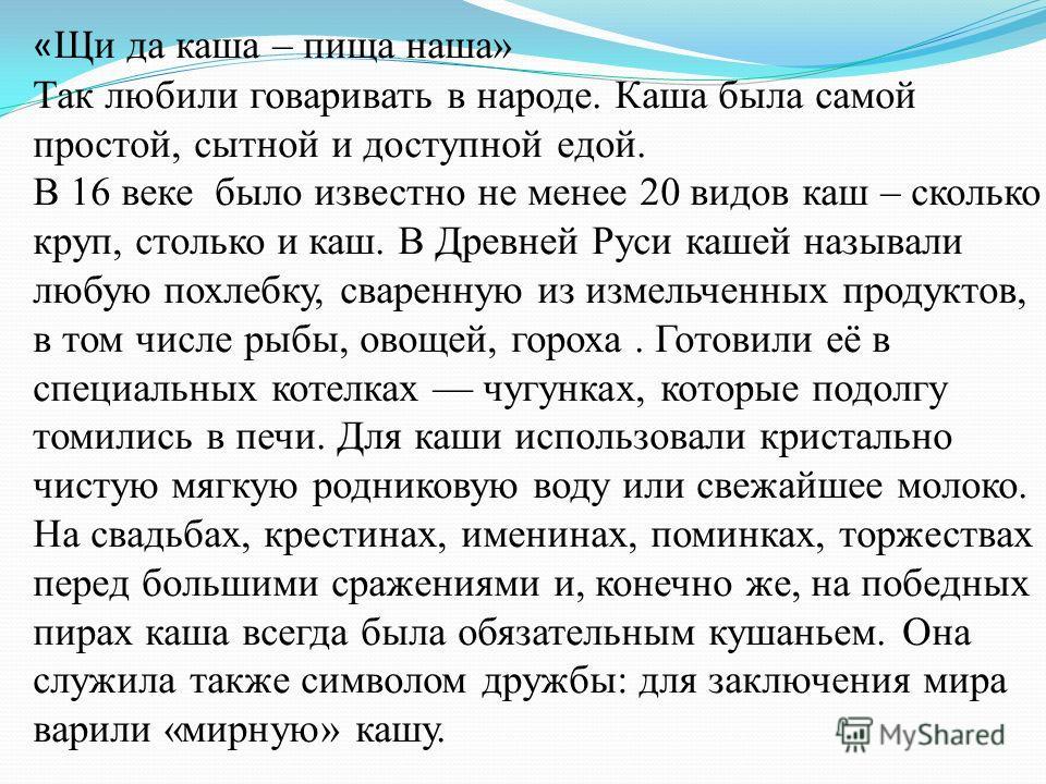 « Щи да каша – пища наша» Так любили говаривать в народе. Каша была самой простой, сытной и доступной едой. В 16 веке было известно не менее 20 видов каш – сколько круп, столько и каш. В Древней Руси кашей называли любую похлебку, сваренную из измель