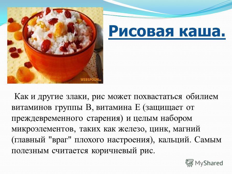 Рисовая каша. Как и другие злаки, рис может похвастаться обилием витаминов группы В, витамина Е (защищает от преждевременного старения) и целым набором микроэлементов, таких как железо, цинк, магний (главный