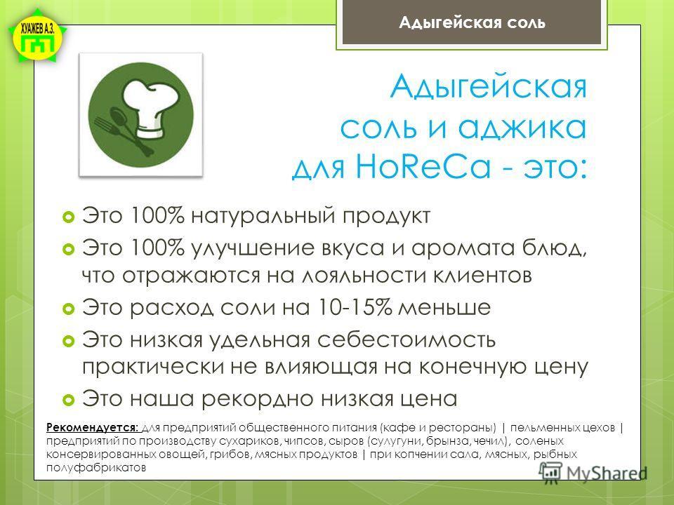 Адыгейская соль и аджика для HoReCa - это: Это 100% натуральный продукт Это 100% улучшение вкуса и аромата блюд, что отражаются на лояльности клиентов Это расход соли на 10-15% меньше Это низкая удельная себестоимость практически не влияющая на конеч