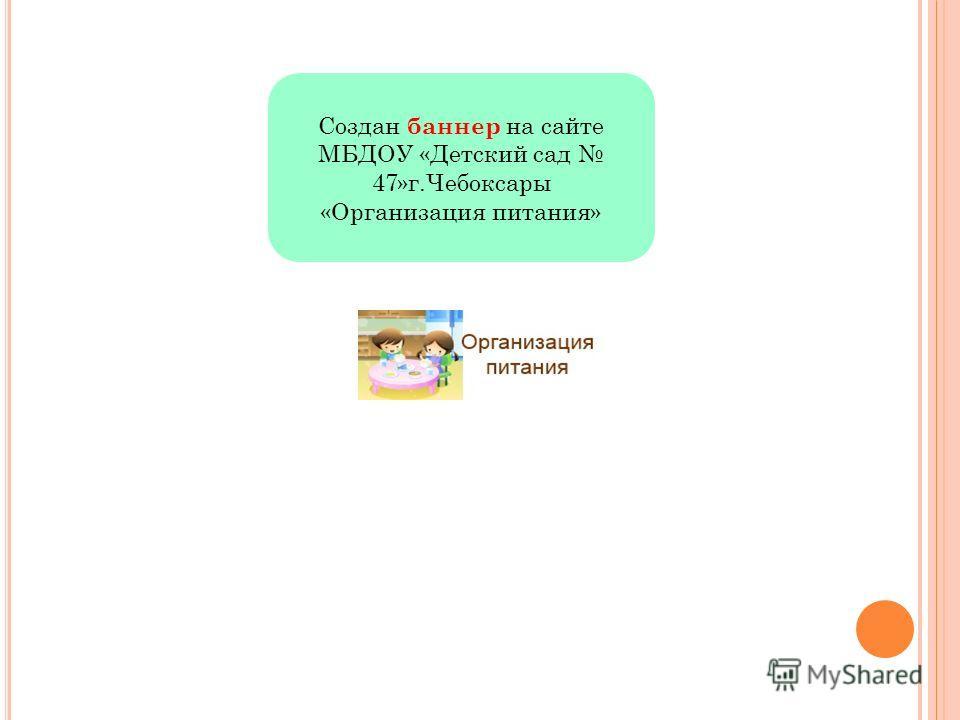 Создан баннер на сайте МБДОУ «Детский сад 47»г.Чебоксары «Организация питания»