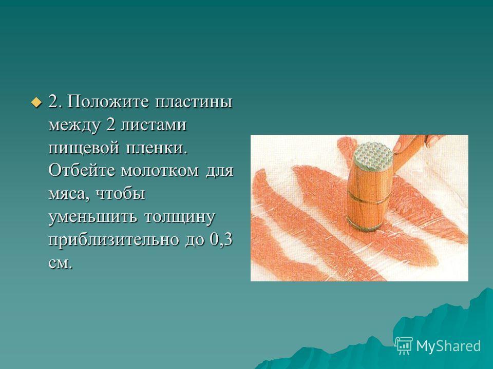2. Положите пластины между 2 листами пищевой пленки. Отбейте молотком для мяса, чтобы уменьшить толщину приблизительно до 0,3 см. 2. Положите пластины между 2 листами пищевой пленки. Отбейте молотком для мяса, чтобы уменьшить толщину приблизительно д