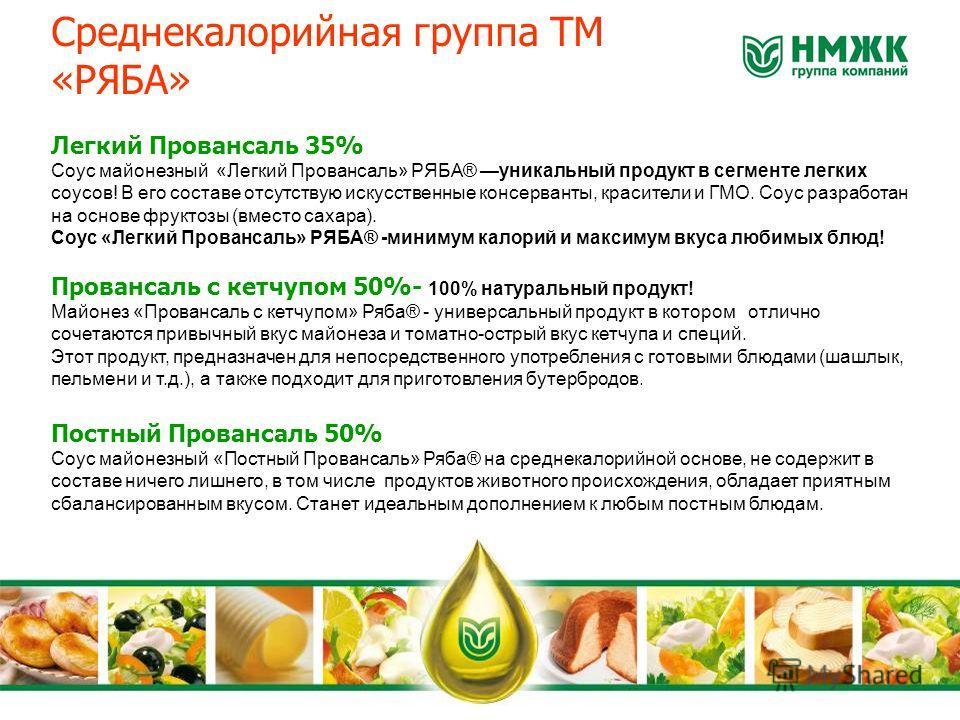 Среднекалорийная группа ТМ «РЯБА» Легкий Провансаль 35% Соус майонезный «Легкий Провансаль» РЯБА® уникальный продукт в сегменте легких соусов! В его составе отсутствую искусственные консерванты, красители и ГМО. Соус разработан на основе фруктозы (вм