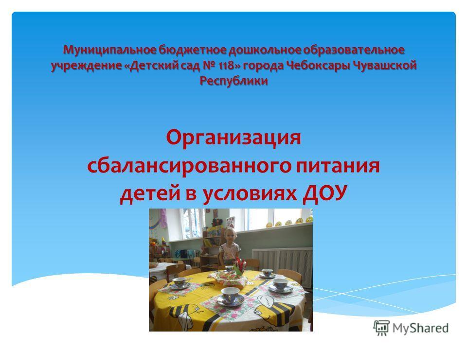Муниципальное бюджетное дошкольное образовательное учреждение «Детский сад 118» города Чебоксары Чувашской Республики Организация сбалансированного питания детей в условиях ДОУ