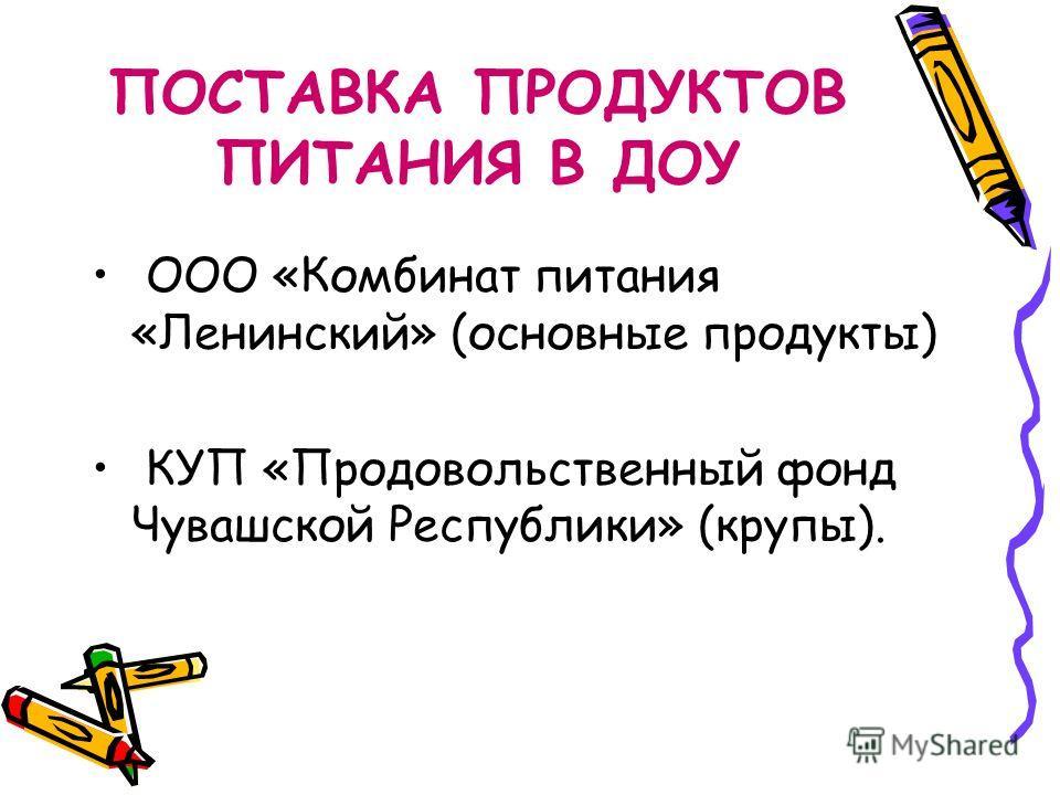 ПОСТАВКА ПРОДУКТОВ ПИТАНИЯ В ДОУ ООО «Комбинат питания «Ленинский» (основные продукты) КУП «Продовольственный фонд Чувашской Республики» (крупы).