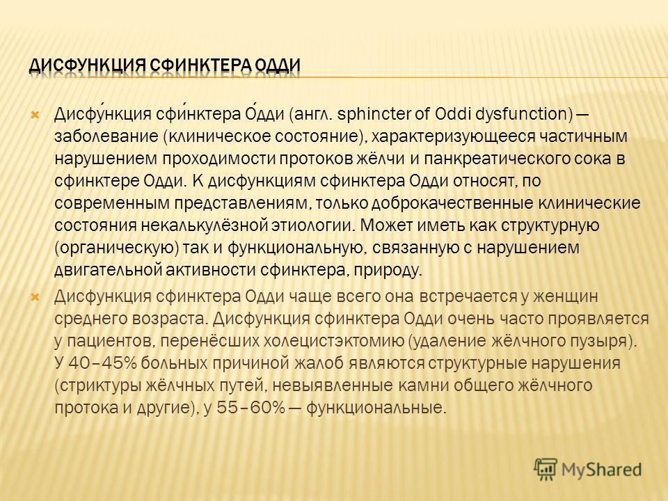 Дисфункция сфинктера Одди (англ. sphincter of Oddi dysfunction) заболевание (клиническое состояние), характеризующееся частичным нарушением проходимости протоков жёлчи и панкреатического сока в сфинктере Одди. К дисфункциям сфинктера Одди относят, по