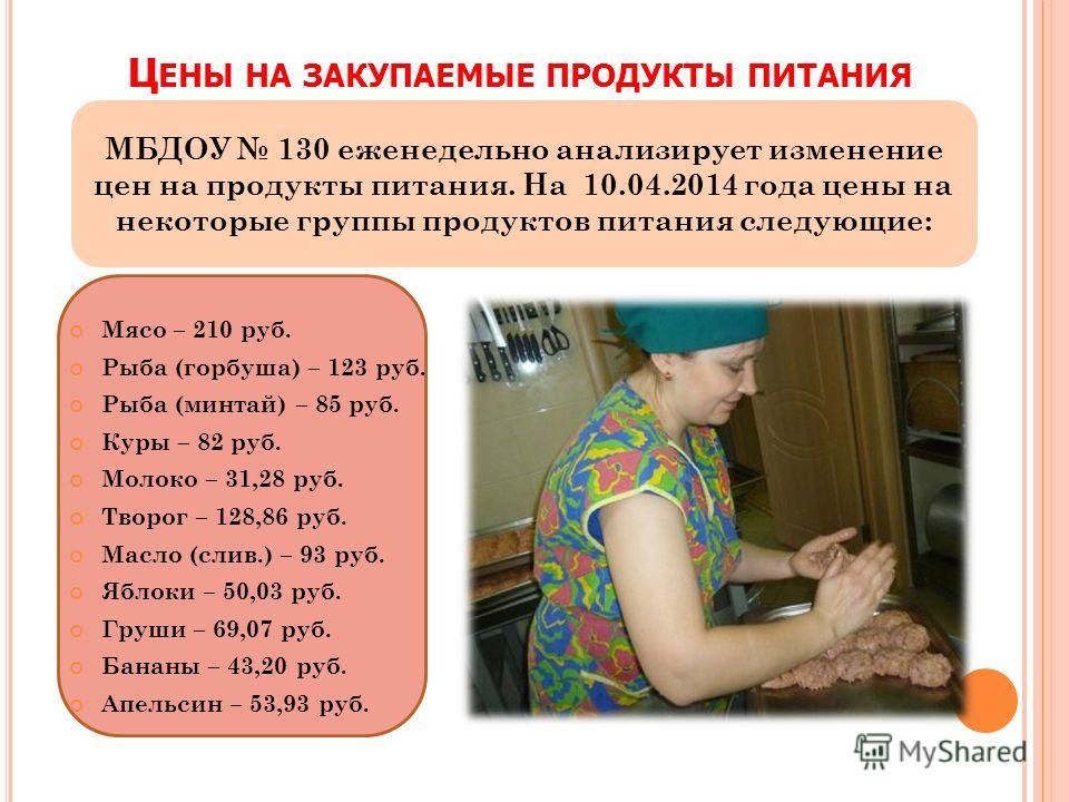 Ц ЕНЫ НА ЗАКУПАЕМЫЕ ПРОДУКТЫ ПИТАНИЯ МБДОУ 130 еженедельно анализирует изменение цен на продукты питания. На 10.04.2014 года цены на некоторые группы продуктов питания следующие: Мясо – 210 руб. Рыба (горбуша) – 123 руб. Рыба (минтай) – 85 руб. Куры