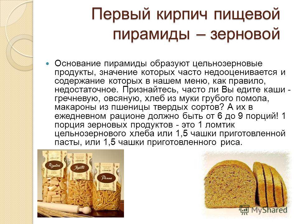 Первый кирпич пищевой пирамиды – зерновой Основание пирамиды образуют цельнозерновые продукты, значение которых часто недооценивается и содержание которых в нашем меню, как правило, недостаточное. Признайтесь, часто ли Вы едите каши - гречневую, овся
