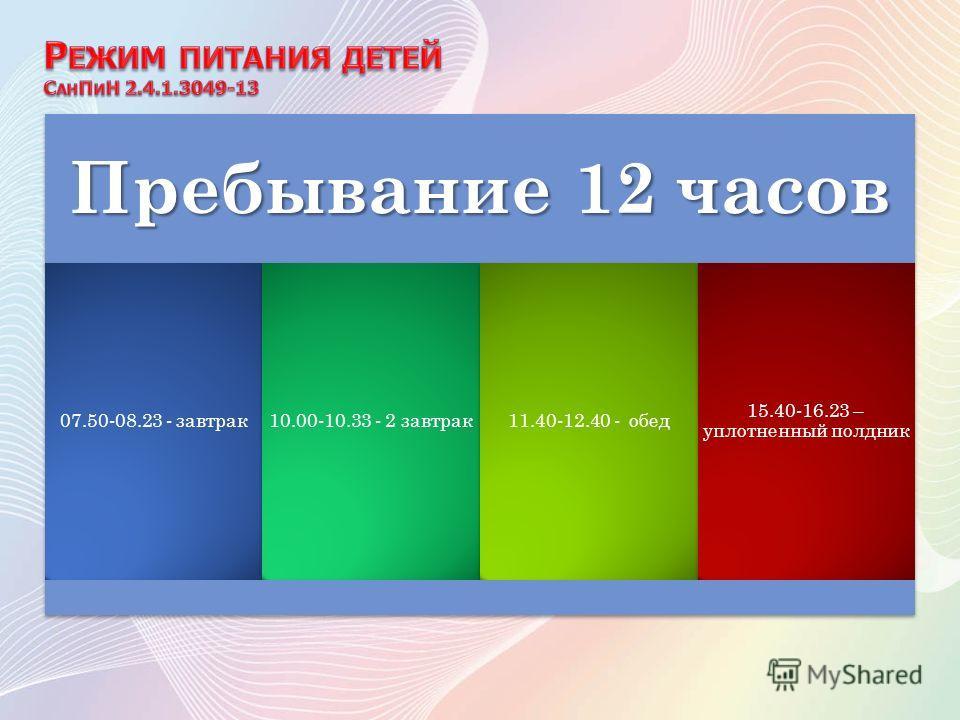 Пребывание 12 часов 07.50-08.23 - завтрак 10.00-10.33 - 2 завтрак 11.40-12.40 - обед 15.40-16.23 – уплотненный полдник