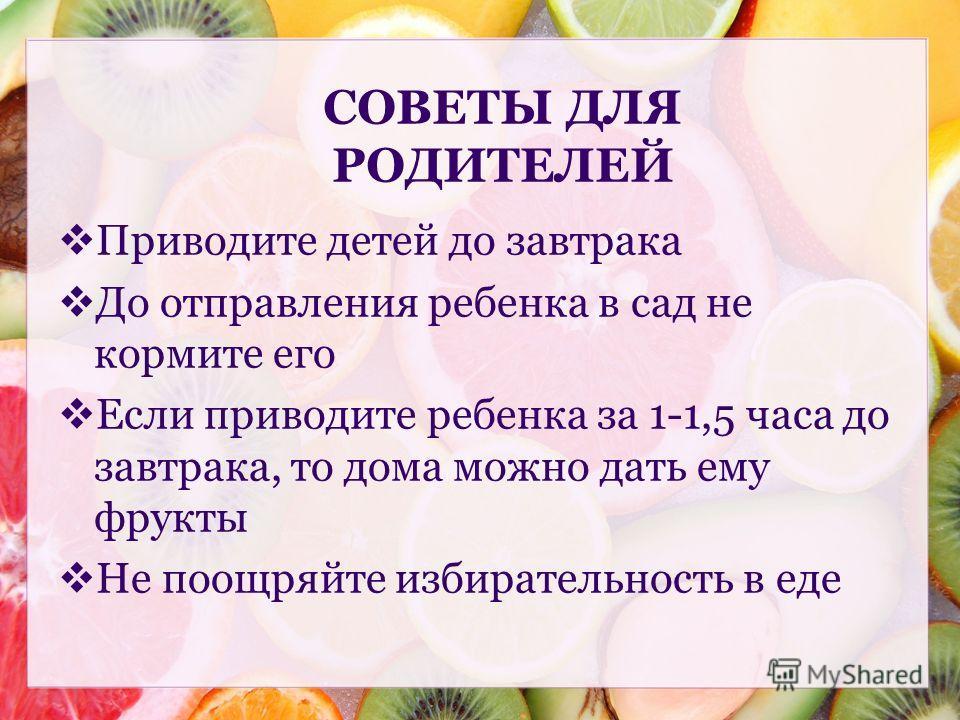 Приводите детей до завтрака До отправления ребенка в сад не кормите его Если приводите ребенка за 1-1,5 часа до завтрака, то дома можно дать ему фрукты Не поощряйте избирательность в еде СОВЕТЫ ДЛЯ РОДИТЕЛЕЙ