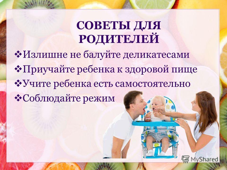 Излишне не балуйте деликатесами Приучайте ребенка к здоровой пище Учите ребенка есть самостоятельно Соблюдайте режим СОВЕТЫ ДЛЯ РОДИТЕЛЕЙ