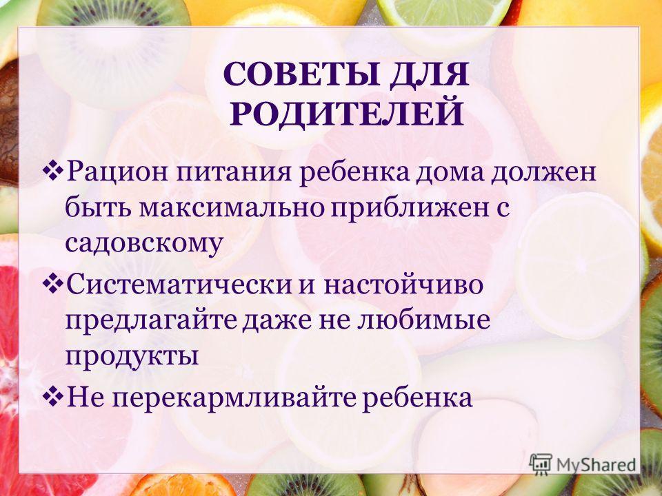 Рацион питания ребенка дома должен быть максимально приближен с садовскому Систематически и настойчиво предлагайте даже не любимые продукты Не перекармливайте ребенка СОВЕТЫ ДЛЯ РОДИТЕЛЕЙ