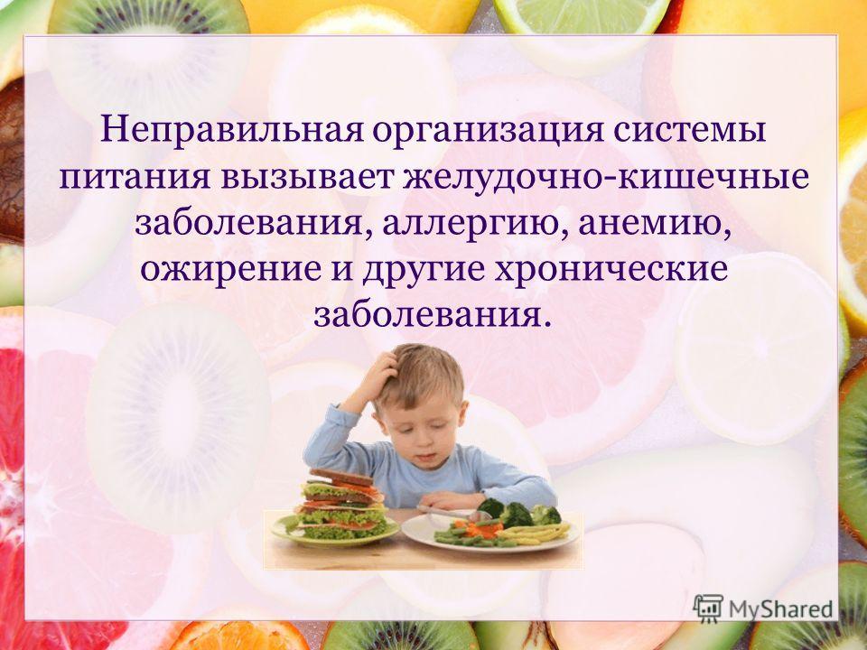 Неправильная организация системы питания вызывает желудочно-кишечные заболевания, аллергию, анемию, ожирение и другие хронические заболевания.