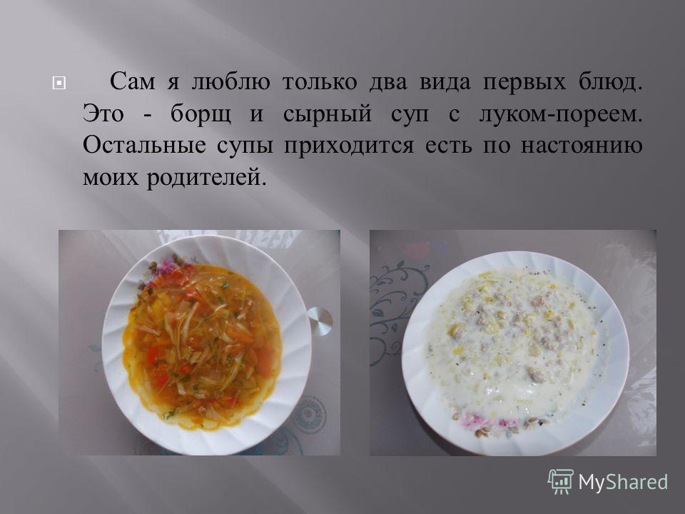 Сам я люблю только два вида первых блюд. Это - борщ и сырный суп с луком - пореем. Остальные супы приходится есть по настоянию моих родителей.