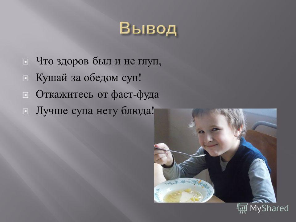 Что здоров был и не глуп, Кушай за обедом суп ! Откажитесь от фаст - фуда Лучше супа нету блюда !