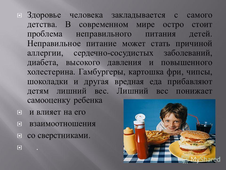Здоровье человека закладывается с самого детства. В современном мире остро стоит проблема неправильного питания детей. Неправильное питание может стать причиной аллергии, сердечно - сосудистых заболеваний, диабета, высокого давления и повышенного хол