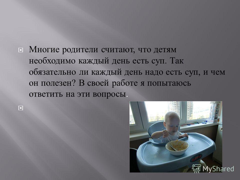 Многие родители считают, что детям необходимо каждый день есть суп. Так обязательно ли каждый день надо есть суп, и чем он полезен ? В своей работе я попытаюсь ответить на эти вопросы.