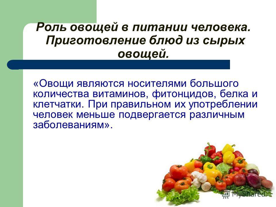 Роль овощей в питании человека. Приготовление блюд из сырых овощей. «Овощи являются носителями большого количества витаминов, фитонцидов, белка и клетчатки. При правильном их употреблении человек меньше подвергается различным заболеваниям».