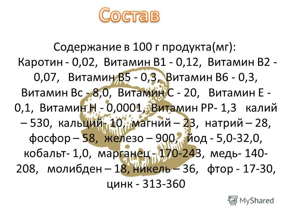 Содержание в 100 г продукта(мг): Каротин - 0,02, Витамин В1 - 0,12, Витамин В2 - 0,07, Витамин В5 - 0,3, Витамин B6 - 0,3, Витамин Вс - 8,0, Витамин С - 20, Витамин Е - 0,1, Витамин Н - 0,0001, Витамин РР- 1,3 калий – 530, кальций- 10, магний – 23, н