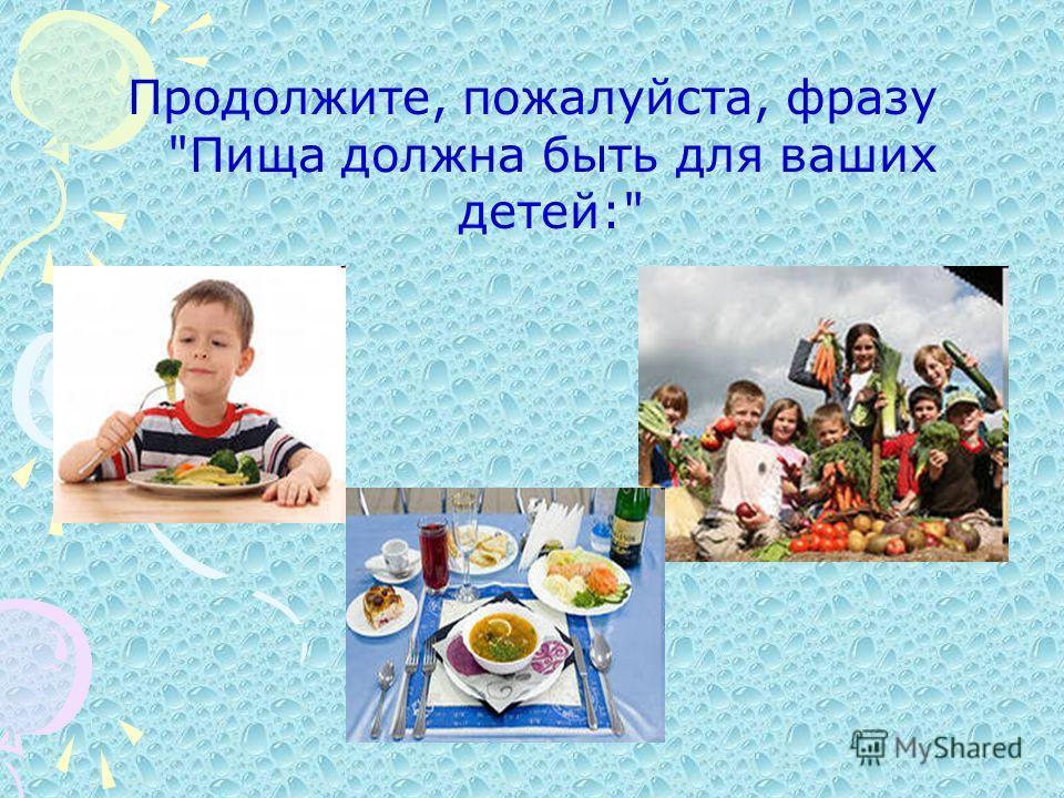 Продолжите, пожалуйста, фразу Пища должна быть для ваших детей: