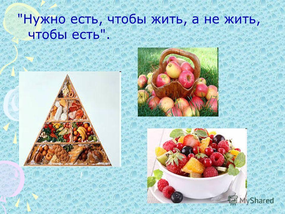 Нужно есть, чтобы жить, а не жить, чтобы есть.