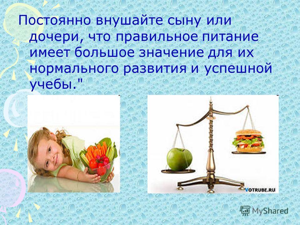 Постоянно внушайте сыну или дочери, что правильное питание имеет большое значение для их нормального развития и успешной учебы.
