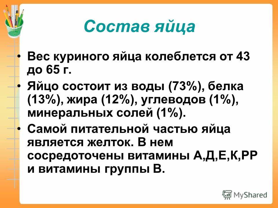 Состав яйца Вес куриного яйца колеблется от 43 до 65 г. Яйцо состоит из воды (73%), белка (13%), жира (12%), углеводов (1%), минеральных солей (1%). Самой питательной частью яйца является желток. В нем сосредоточены витамины А,Д,Е,К,РР и витамины гру