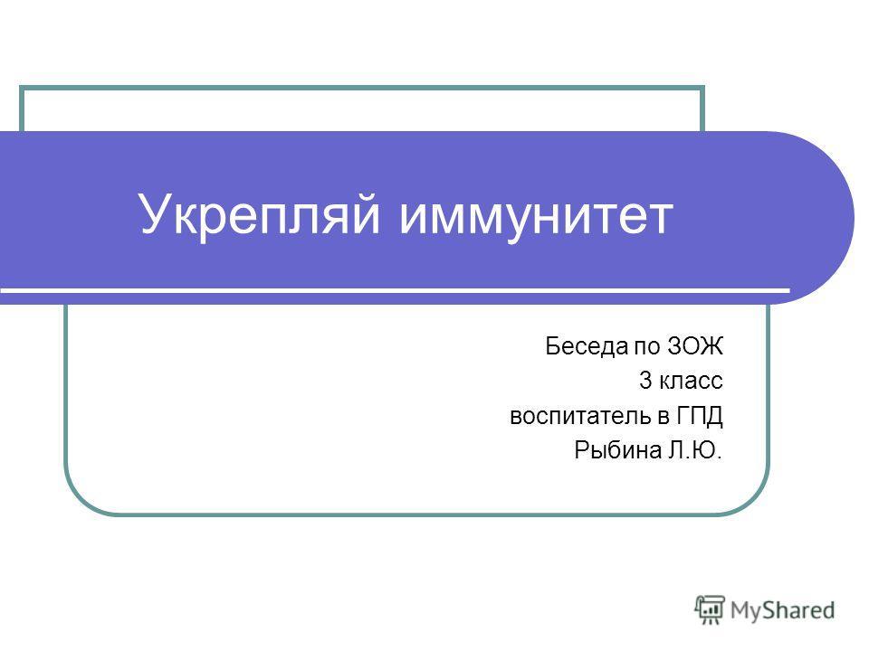 Беседа по ЗОЖ 3 класс воспитатель в ГПД Рыбина Л.Ю. Укрепляй иммунитет