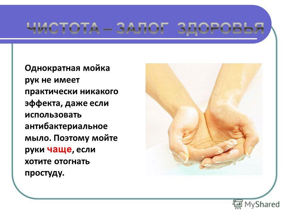 Однократная мойка рук не имеет практически никакого эффекта, даже если использовать антибактериальное мыло. Поэтому мойте руки чаще, если хотите отогнать простуду.