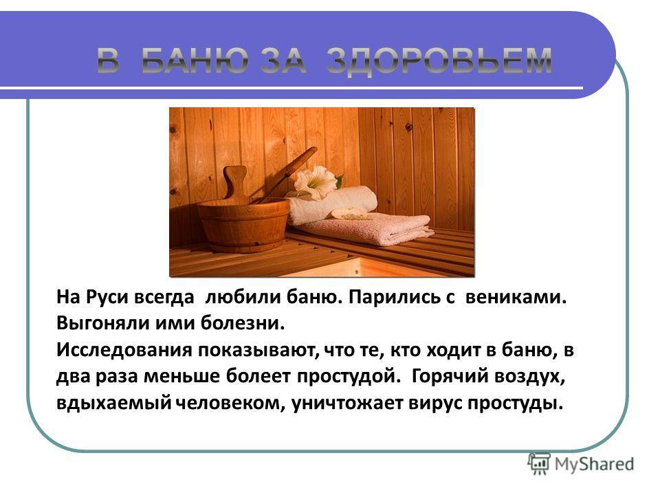 На Руси всегда любили баню. Парились с вениками. Выгоняли ими болезни. Исследования показывают, что те, кто ходит в баню, в два раза меньше болеет простудой. Горячий воздух, вдыхаемый человеком, уничтожает вирус простуды.