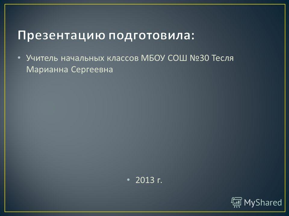Учитель начальных классов МБОУ СОШ 30 Тесля Марианна Сергеевна 2013 г.