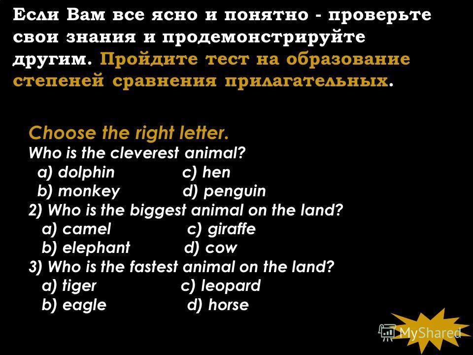 Если Вам все ясно и понятно - проверьте свои знания и продемонстрируйте другим. Пройдите тест на образование степеней сравнения прилагательных. Choose the right letter. Who is the cleverest animal? a) dolphin c) hen b) monkey d) penguin 2) Who is the