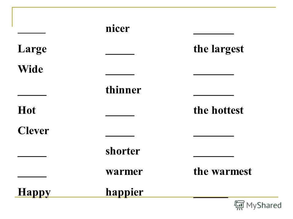 _______ nicer_______ Large_____the largest Wide____________ _____thinner_______ Hot_____the hottest Clever____________ _____shorter_______ _____warmerthe warmest Happyhappier______