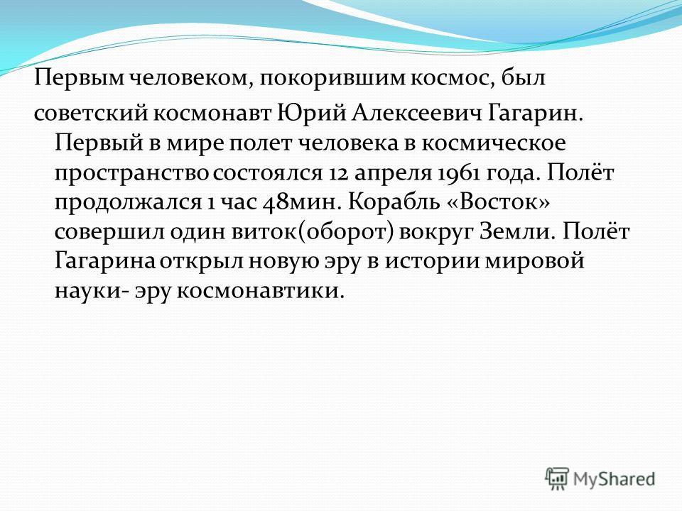 Первым человеком, покорившим космос, был советский космонавт Юрий Алексеевич Гагарин. Первый в мире полет человека в космическое пространство состоялся 12 апреля 1961 года. Полёт продолжался 1 час 48 мин. Корабль «Восток» совершил один виток(оборот)