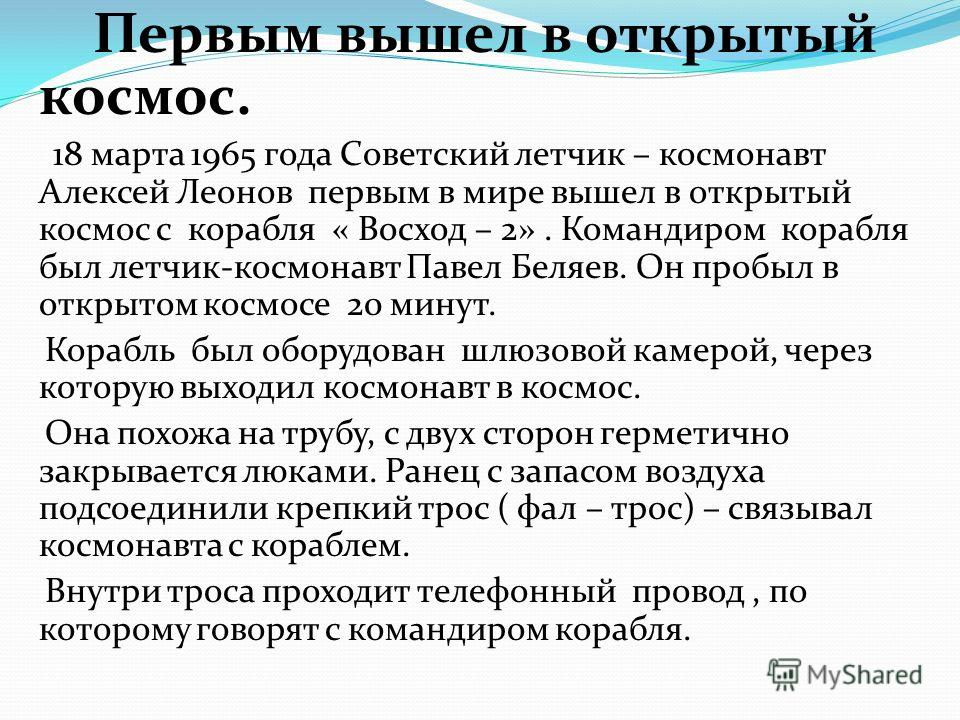 Первым вышел в открытый космос. 18 марта 1965 года Советский летчик – космонавт Алексей Леонов первым в мире вышел в открытый космос с корабля « Восход – 2». Командиром корабля был летчик-космонавт Павел Беляев. Он пробыл в открытом космосе 20 минут.
