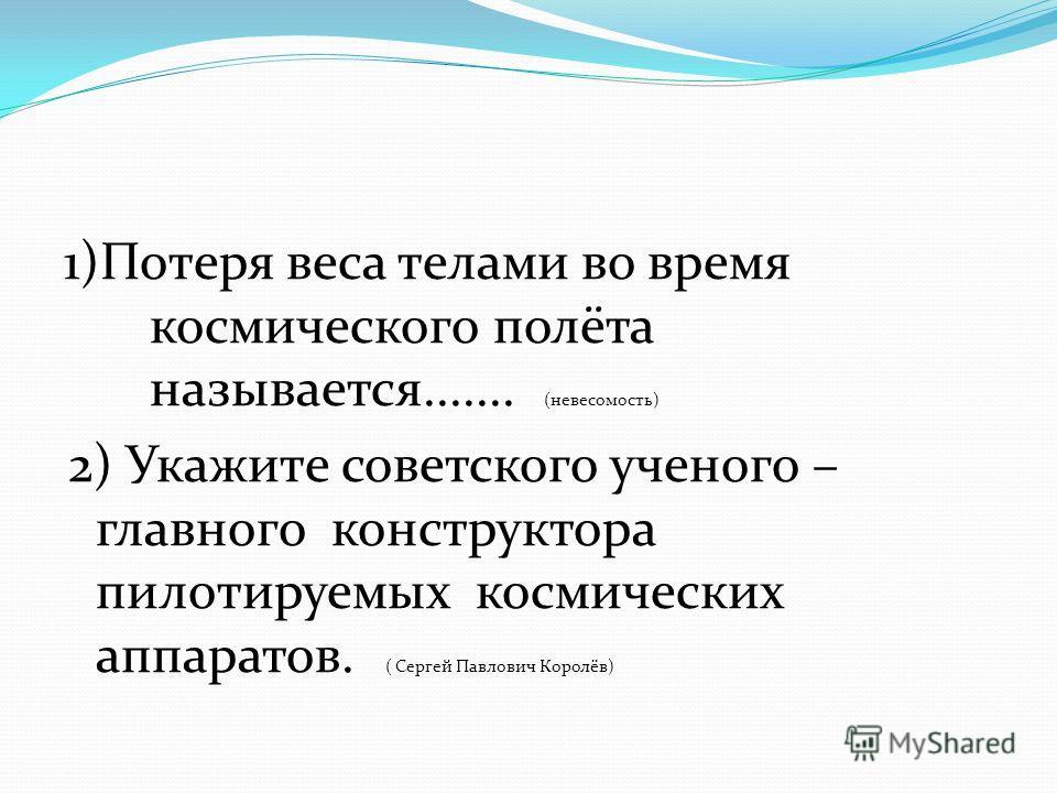 1)Потеря веса телами во время космического полёта называется....... (невесомость) 2) Укажите советского ученого – главного конструктора пилотируемых космических аппаратов. ( Сергей Павлович Королёв)