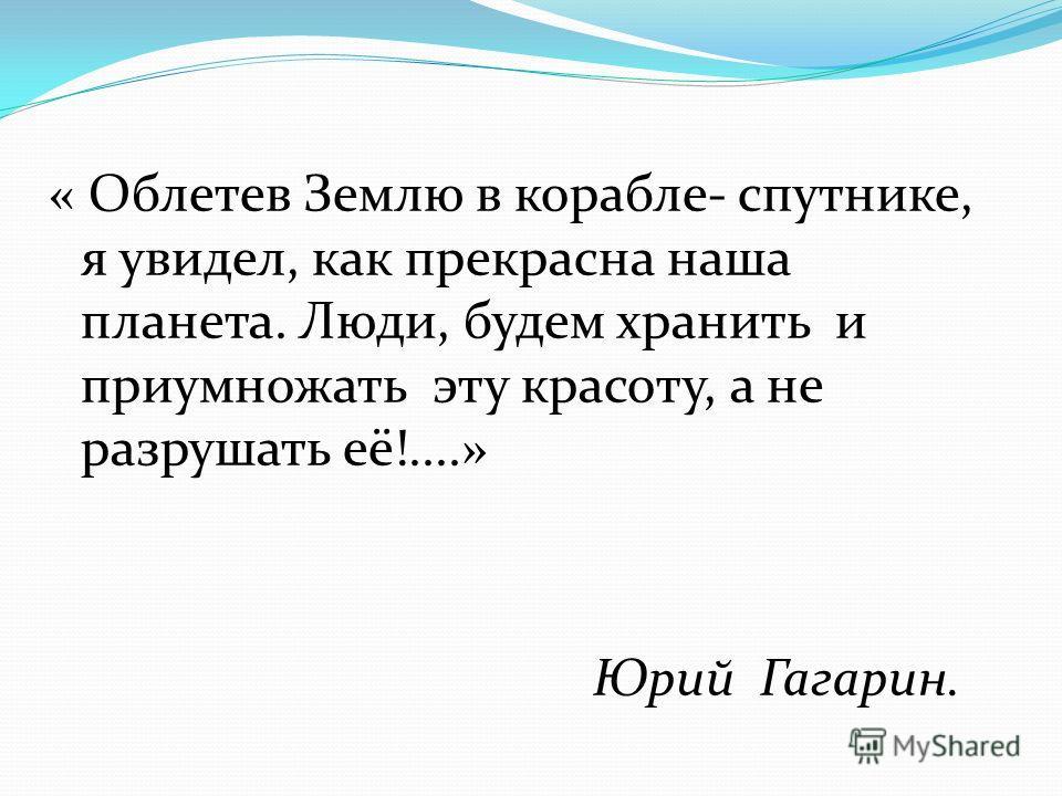 « Облетев Землю в корабле- спутнике, я увидел, как прекрасна наша планета. Люди, будем хранить и приумножать эту красоту, а не разрушать её!....» Юрий Гагарин.