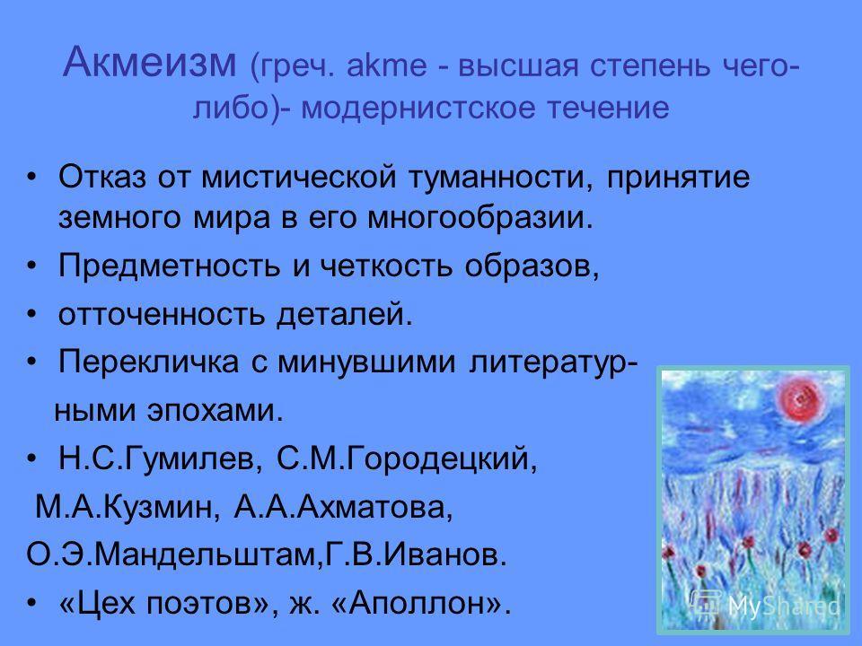 Акмеизм (греч. аkme - высшая степень чего- либо)- модернистское течение Отказ от мистической туманности, принятие земного мира в его многообразии. Предметность и четкость образов, отточенность деталей. Перекличка с минувшими литератур- ными эпохами.