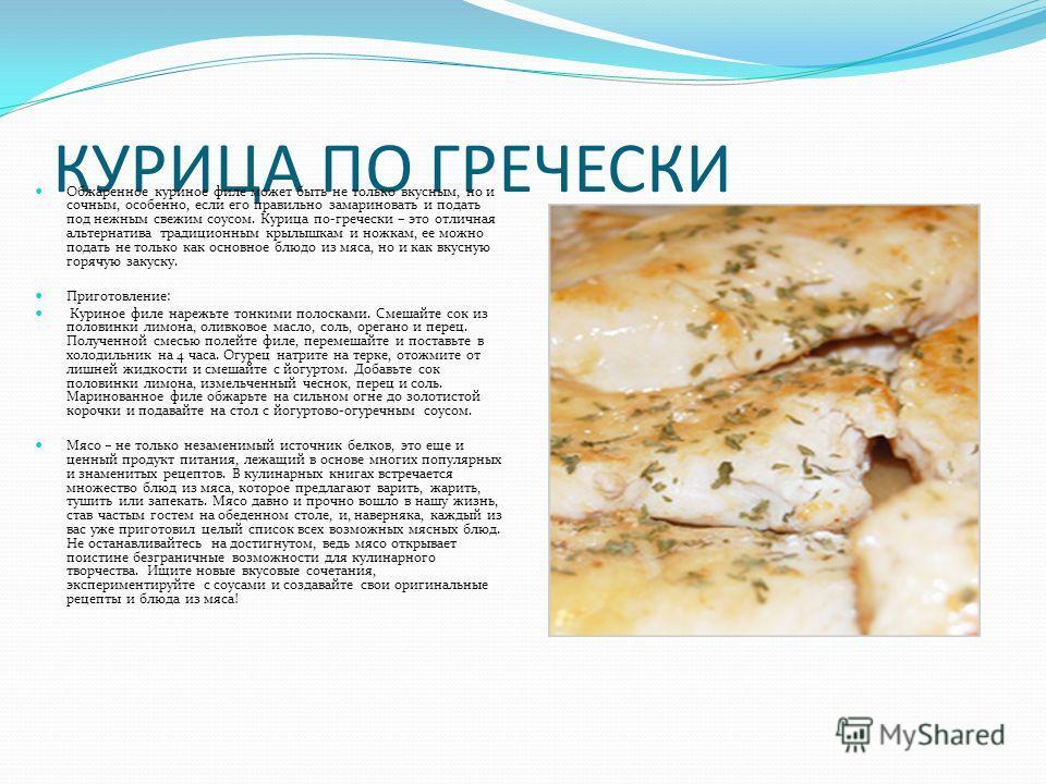КУРИЦА ПО ГРЕЧЕСКИ Обжаренное куриное филе может быть не только вкусным, но и сочным, особенно, если его правильно замариновать и подать под нежным свежим соусом. Курица по-гречески – это отличная альтернатива традиционным крылышкам и ножкам, ее можн