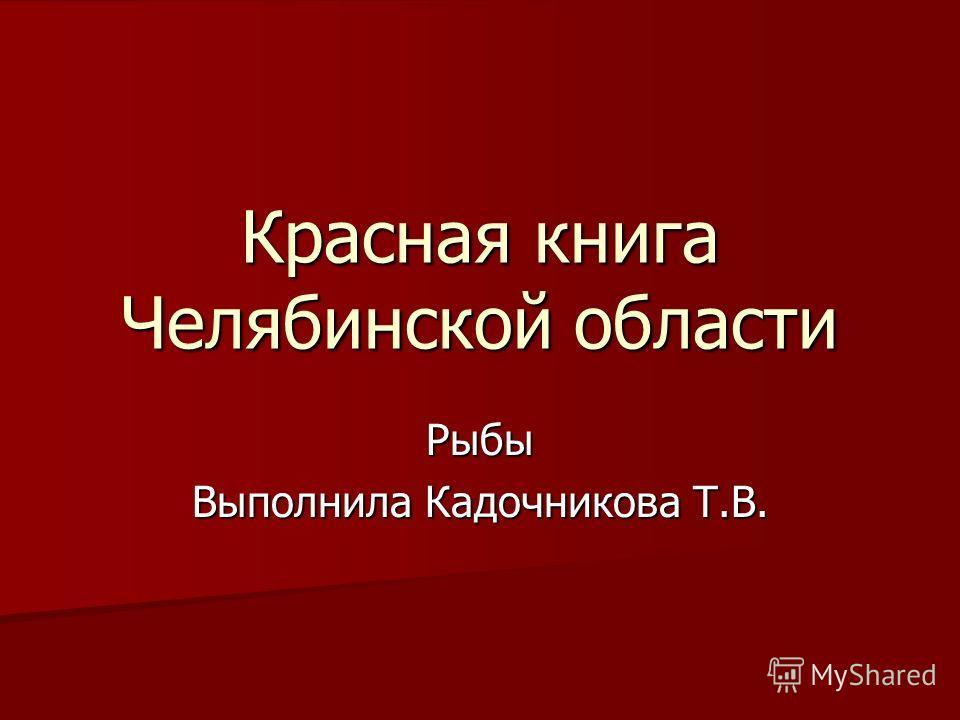 Красная книга Челябинской области Рыбы Выполнила Кадочникова Т.В.