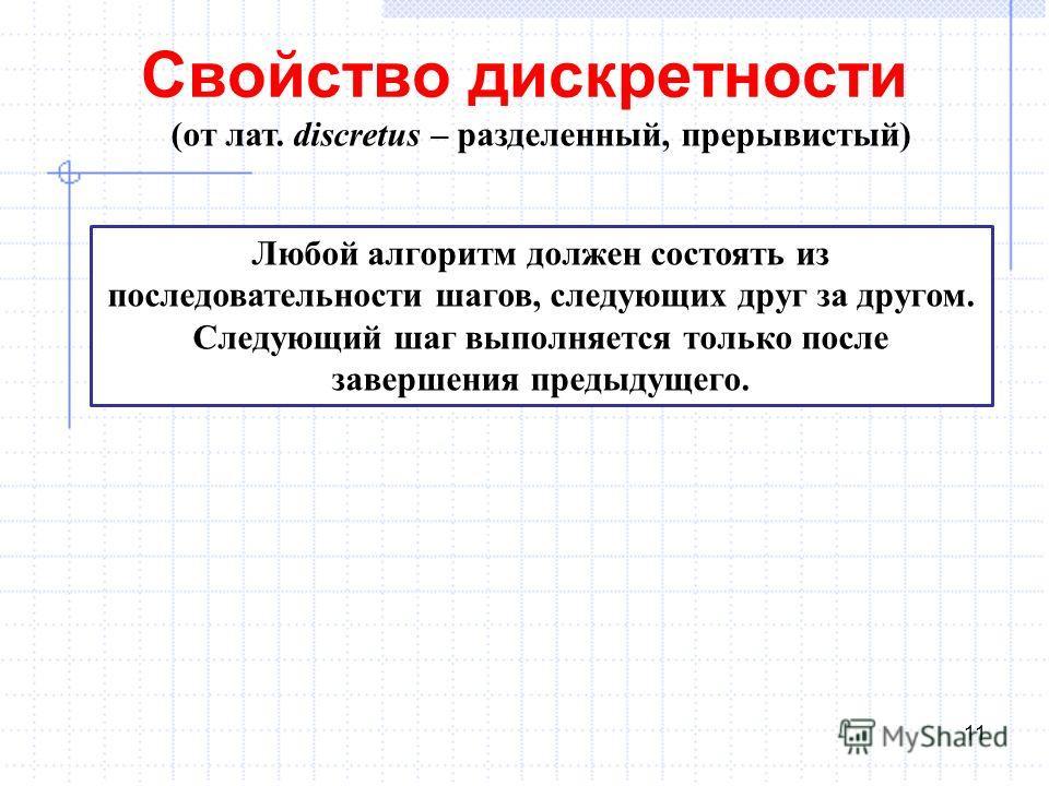 Свойство дискретности 11 (от лат. discretus – разделенный, прерывистый) Любой алгоритм должен состоять из последовательности шагов, следующих друг за другом. Следующий шаг выполняется только после завершения предыдущего.