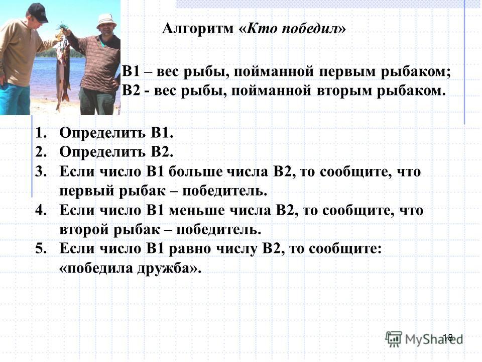18 Алгоритм «Кто победил» В1 – вес рыбы, пойманной первым рыбаком; В2 - вес рыбы, пойманной вторым рыбаком. 1. Определить В1. 2. Определить В2. 3. Если число В1 больше числа В2, то сообщите, что первый рыбак – победитель. 4. Если число В1 меньше числ