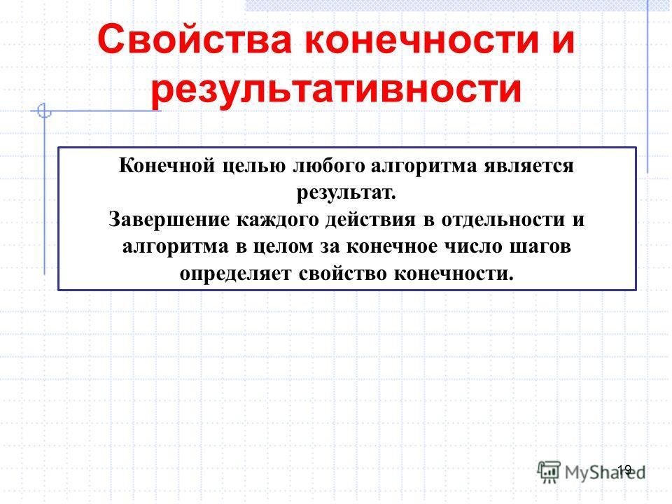Свойства конечности и результативности 19 Конечной целью любого алгоритма является результат. Завершение каждого действия в отдельности и алгоритма в целом за конечное число шагов определяет свойство конечности.