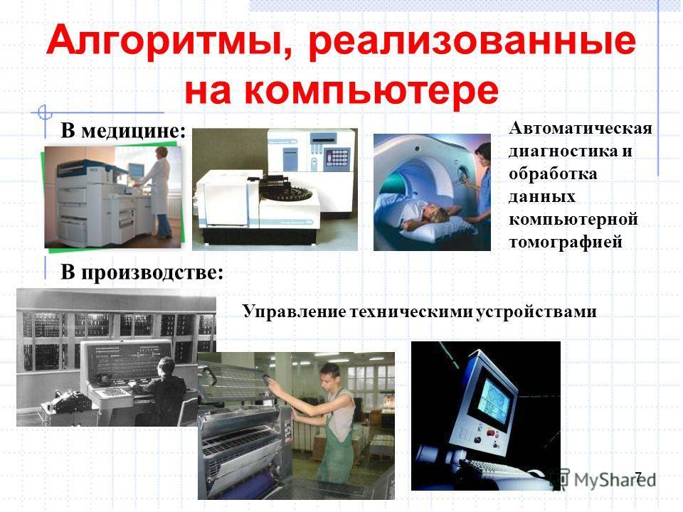 Алгоритмы, реализованные на компьютере 7 В медицине: Автоматическая диагностика и обработка данных компьютерной томографией В производстве: Управление техническими устройствами