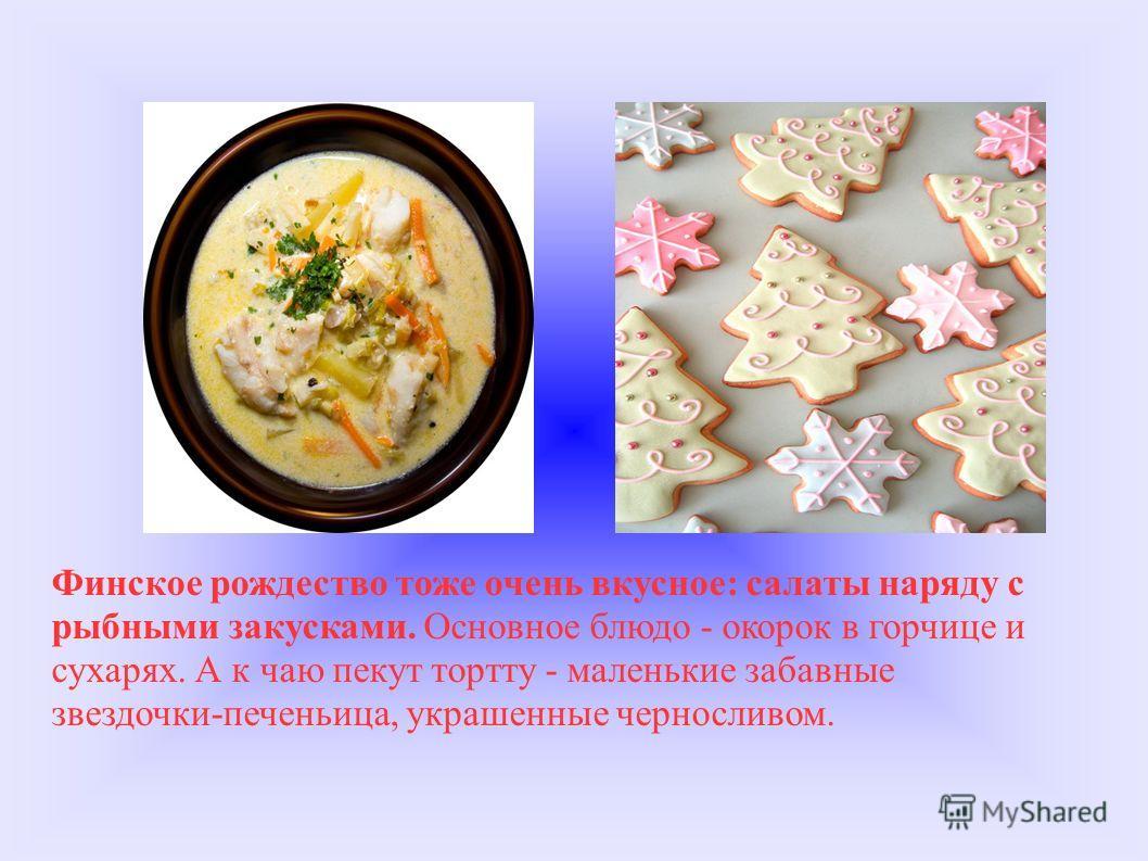 Финское рождество тоже очень вкусное: салаты наряду с рыбными закусками. Основное блюдо - окорок в горчице и сухарях. А к чаю пекут тортту - маленькие забавные звездочки-печеньица, украшенные черносливом.
