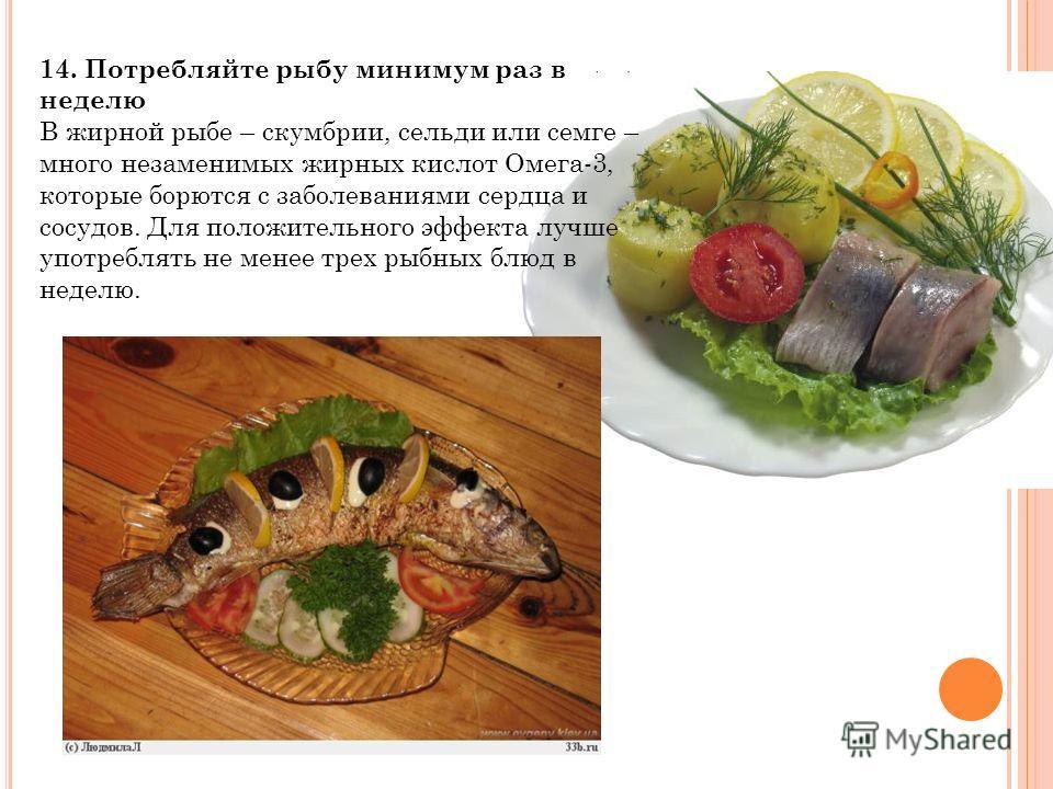 14. Потребляйте рыбу минимум раз в неделю В жирной рыбе – скумбрии, сельди или семге – много незаменимых жирных кислот Омега-3, которые борются с заболеваниями сердца и сосудов. Для положительного эффекта лучше употреблять не менее трех рыбных блюд в