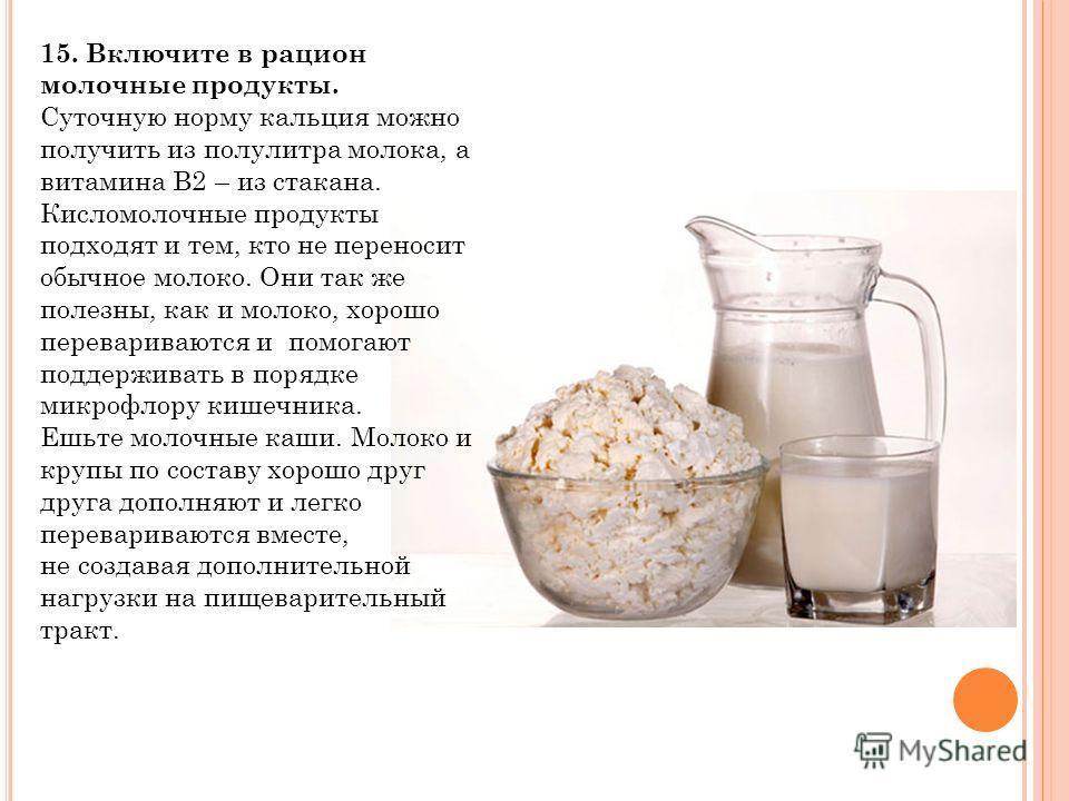 15. Включите в рацион молочные продукты. Суточную норму кальция можно получить из полулитра молока, а витамина В2 – из стакана. Кисломолочные продукты подходят и тем, кто не переносит обычное молоко. Они так же полезны, как и молоко, хорошо переварив