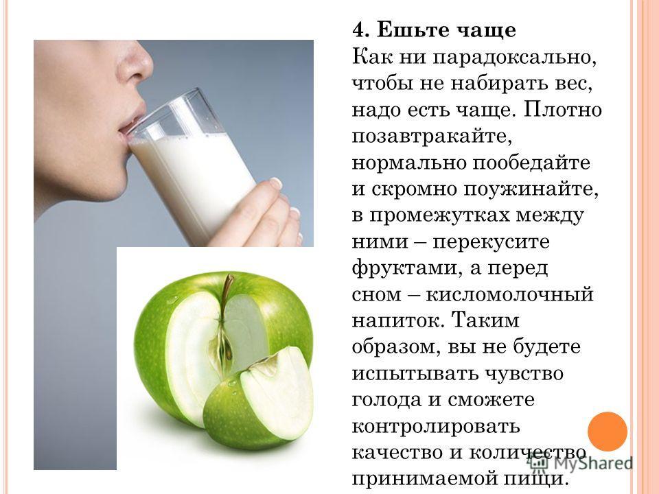 4. Ешьте чаще Как ни парадоксально, чтобы не набирать вес, надо есть чаще. Плотно позавтракайте, нормально пообедайте и скромно поужинайте, в промежутках между ними – перекусите фруктами, а перед сном – кисломолочный напиток. Таким образом, вы не буд